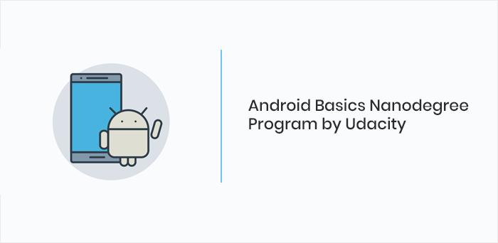 Android Basics Nanodegree Program by Udacity